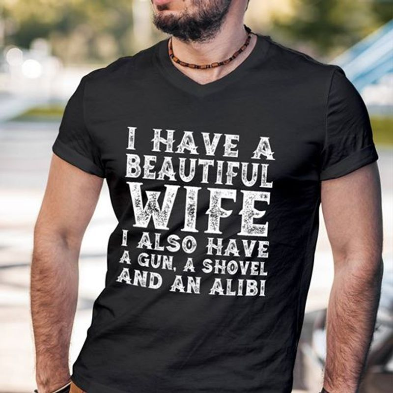 I Have A Beautiful Wife I Also Have A Gun A Shovel And An Alibi   T-Shirt Black B5