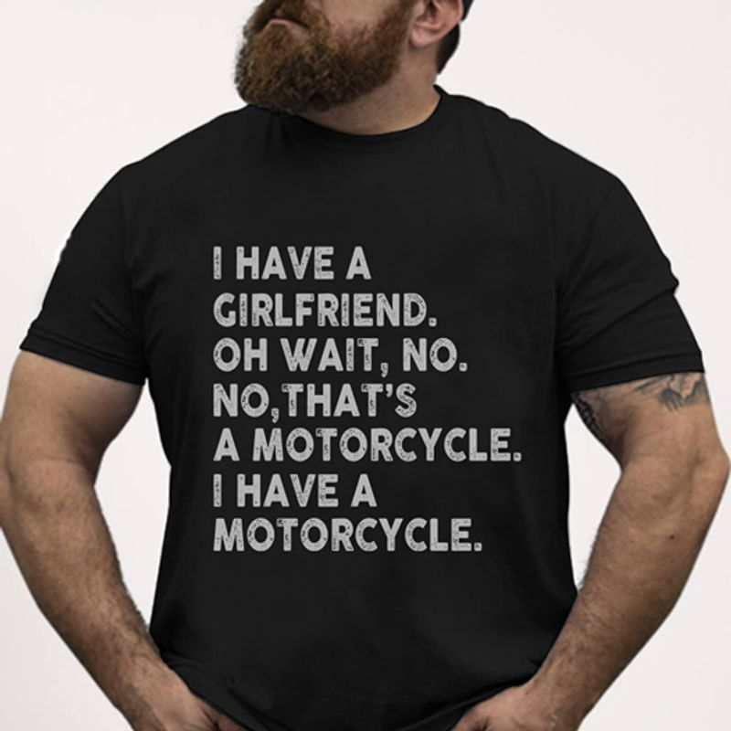 I Have A Girlfriend Oh Wait No No Thats A Motorcycle I Have A Motorcycle T Shirt Black A8