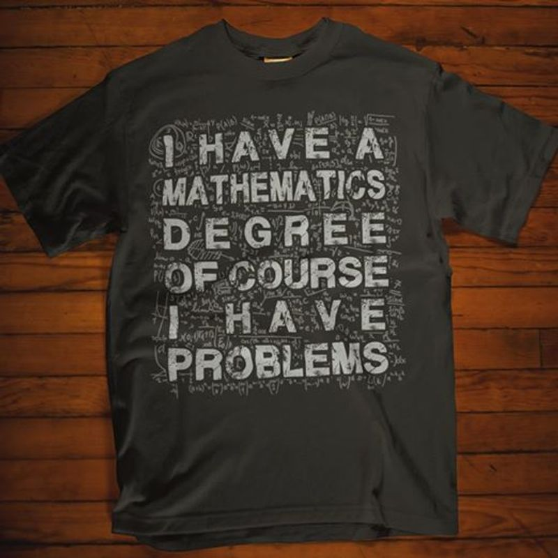 I Have A Mathematics Degree Of Course I Have Problems T-shirt Black A8