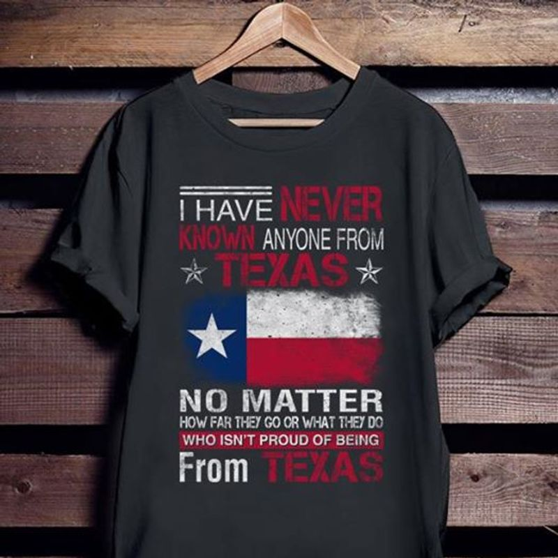 I Have Never Known Anyone From Texas No Matter T-shirt Black A5