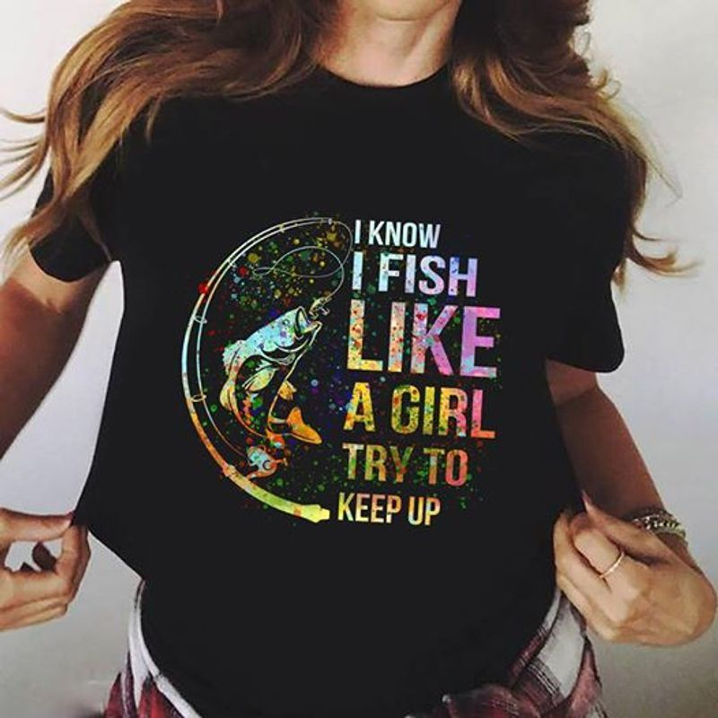 I Know I Fish Like A Girl Try To Keep Up Colorful Version – T-shirts Black