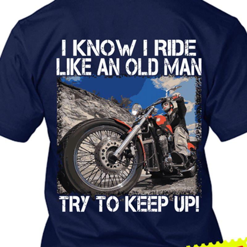 I Know I Ride Like An Old Man Try To Keep Up T Shirt Navy A4