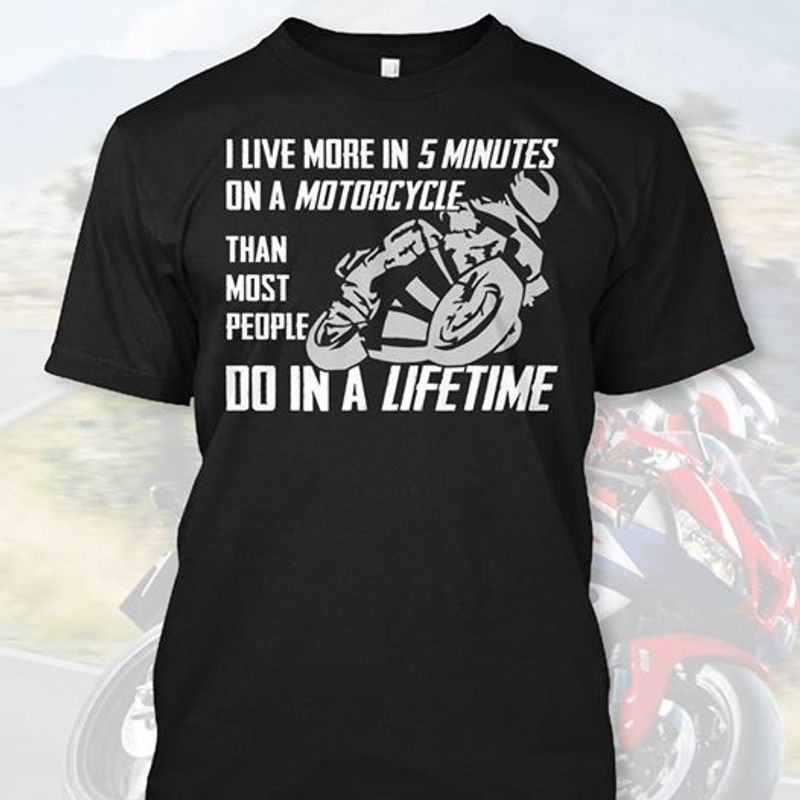 I Live More In 5 Minutes On A Motorcycle Than Most People Do In A Lifetime T-shirt Black A5