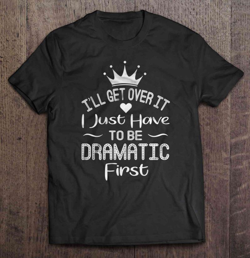 I Ll Get Over It I Just Have To Be Dramatic First T Shirt Black