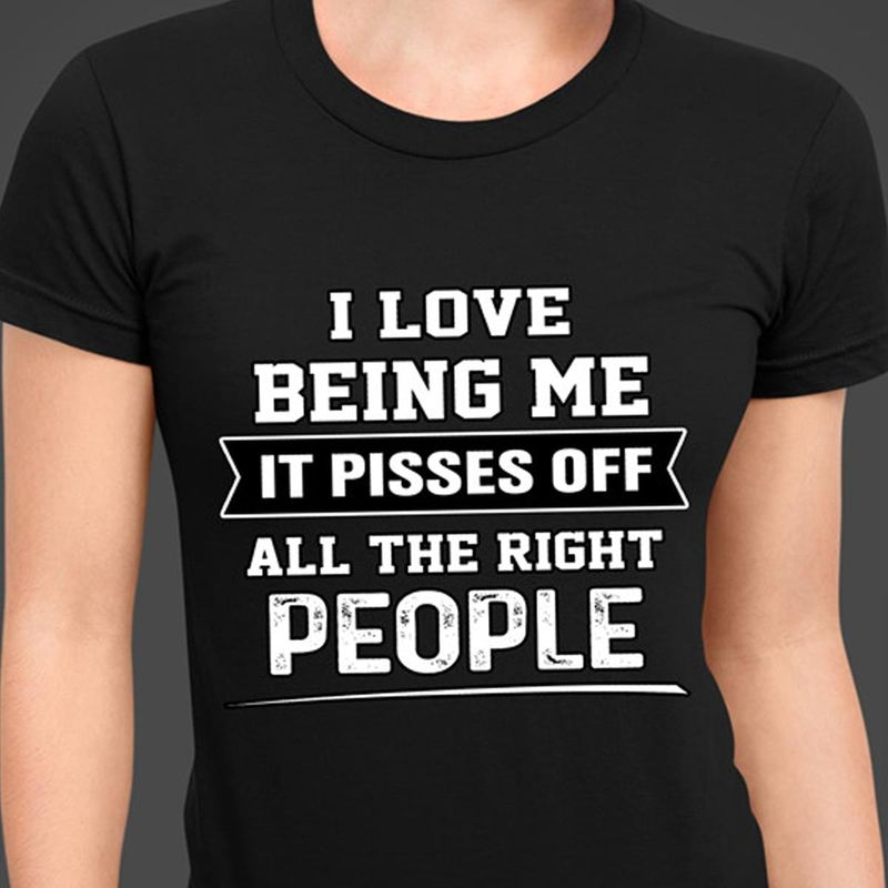 I Love Being Me It Pisses Off All The Right People Funny Black T Shirt Men And Women S-6XL Cotton
