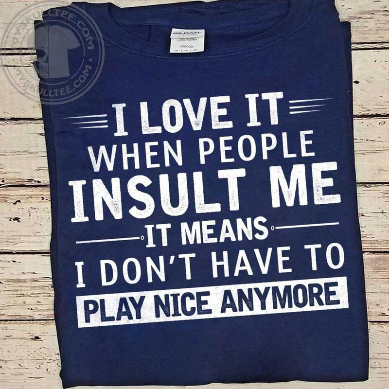 I Love It When People Insult Me It Means I Don't Have To Play Nice Anymore Navy T Shirt Men And Women S-6XL Cotton