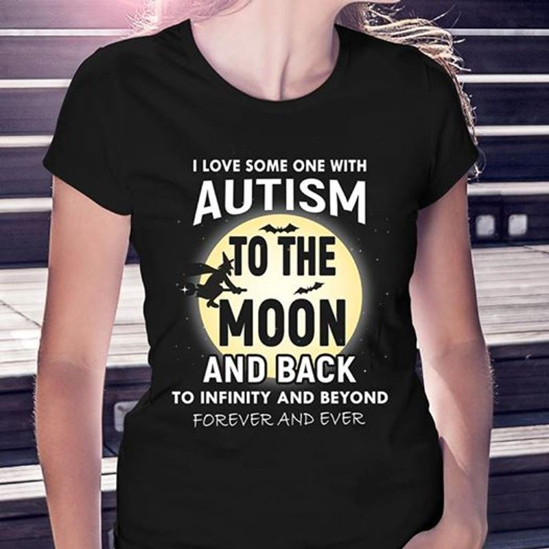I Love Some One With Autism To The Moon And Back To Infinity And Beyond Forever And Ever    T-shirt Black B1