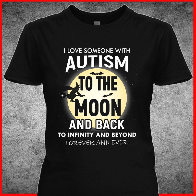 I Love Someone With Autism To The Moon And Back To Infinty And Beyond Forever And Ever  T-shirt Black B1