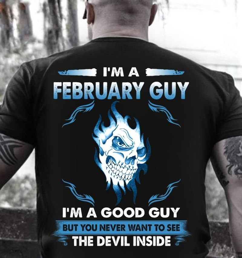 I'M A February Guy I'M A Good Guy You Never Want To See The Devil Inside Birthday Gift Black Shirt