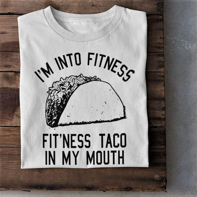 I'm Into Fitness Fit'ness Taco In My Mouth Tacos Lovers Gift Fitness Funny White T Shirt Men And Women S-6XL Cotton