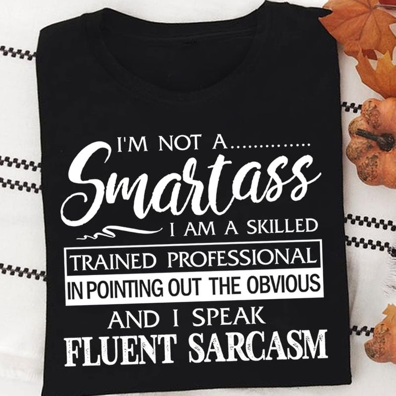 I'm Not A Smartass And I Speak Fluent Sarcasm Funny Quote Black T Shirt Men And Women S-6XL Cotton