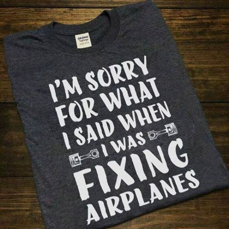 I M Sorry For What I Said When I Was Fixing Airplanes T-Shirt Grey B5