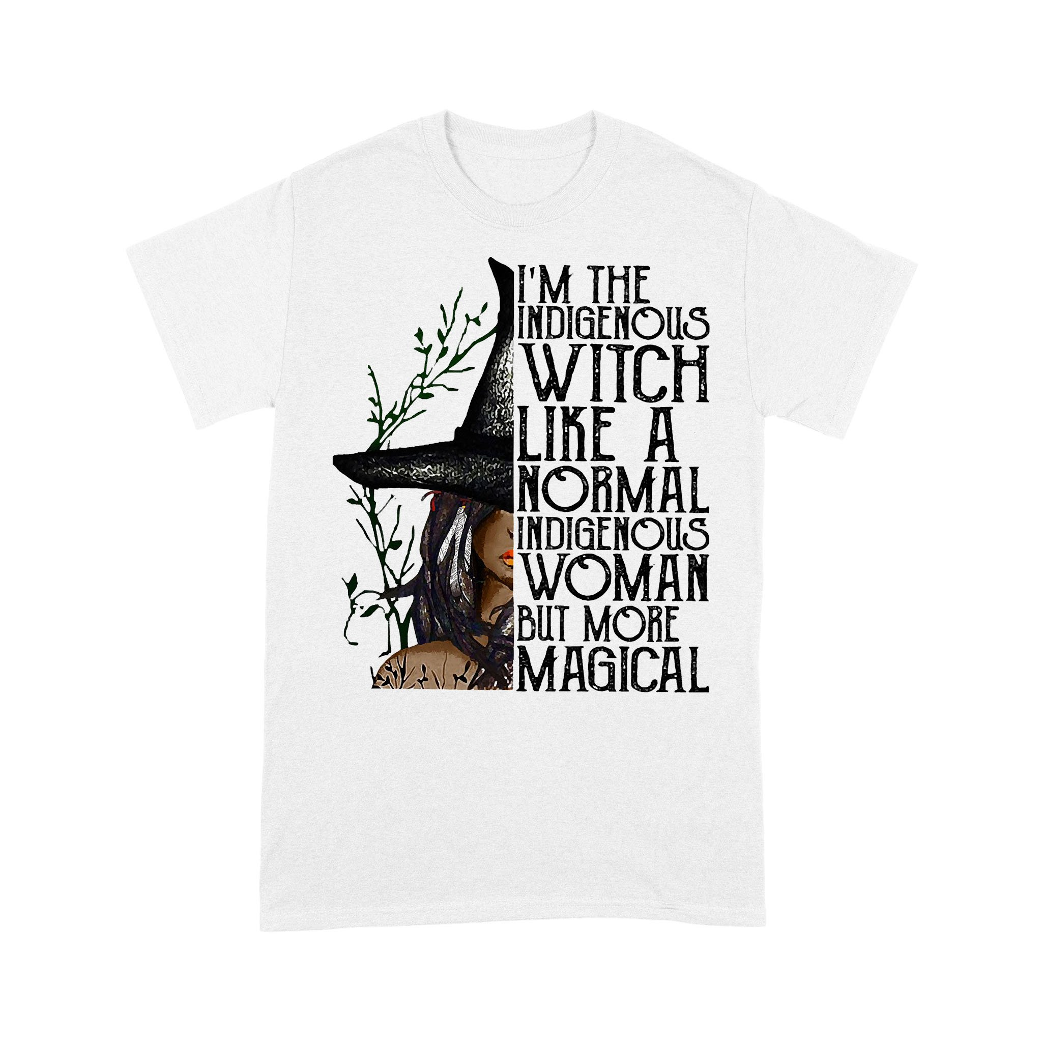 I'm The Indigenous Witch Like A Normal Indigenous Woman But More Magical T-shirt