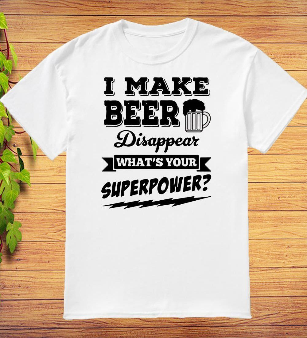 I Make Beer Disappear What���s Your Superpower Funny Gift T-Shirt