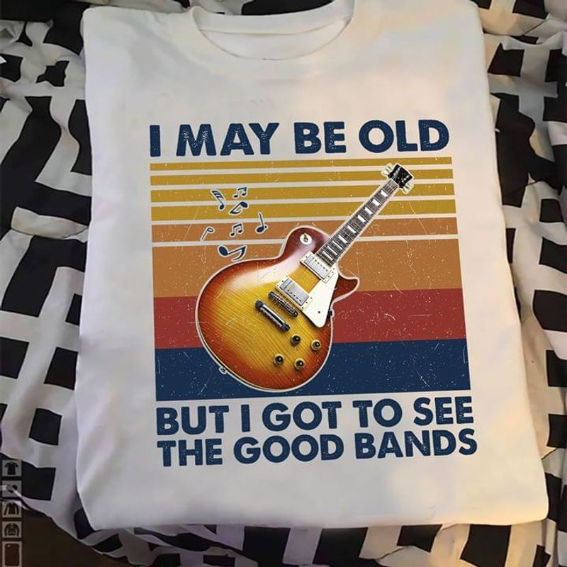 I May Be Old But I Got To See The Good Bands Guitar White White T Shirt Men And Women S-6XL Cotton