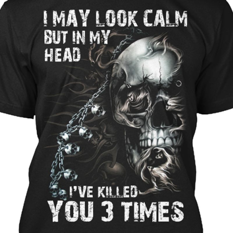 I May Look Calm But In My Head Ive Killed You 3 Times Tshirt Black A2