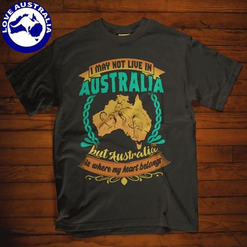 I May Not Live In Australia But Australia Is Where My Heart Belongs T-shirt Black A5