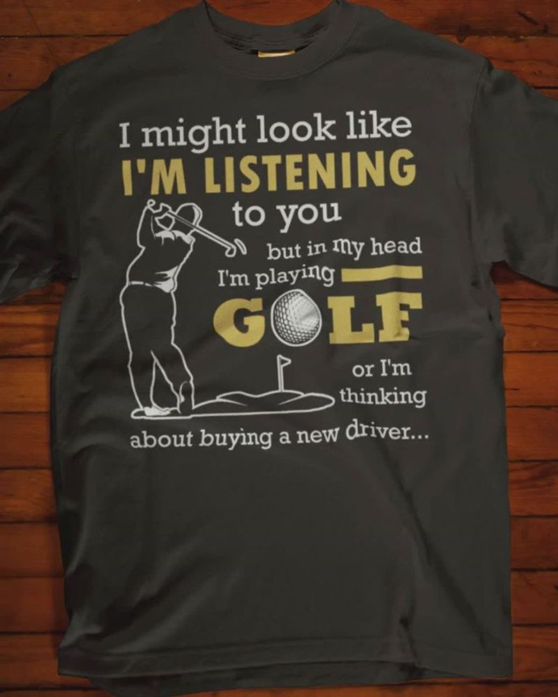 I Might Look Like Im Listening To You But In My Heart Im Playing Golf  T Shirt Black A5