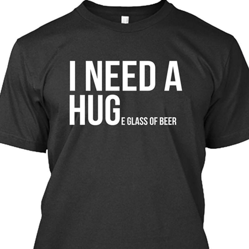 I Need A Hug E Glass Of Beer T-shirt Black A8