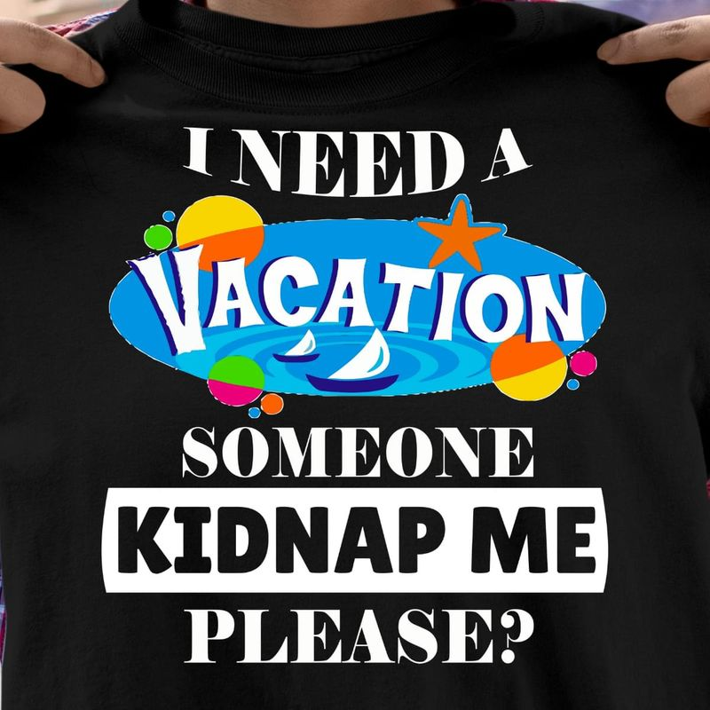 I Need A Vacation Someone Kidnap Me Please Black T Shirt Men/ Woman S-6XL Cotton