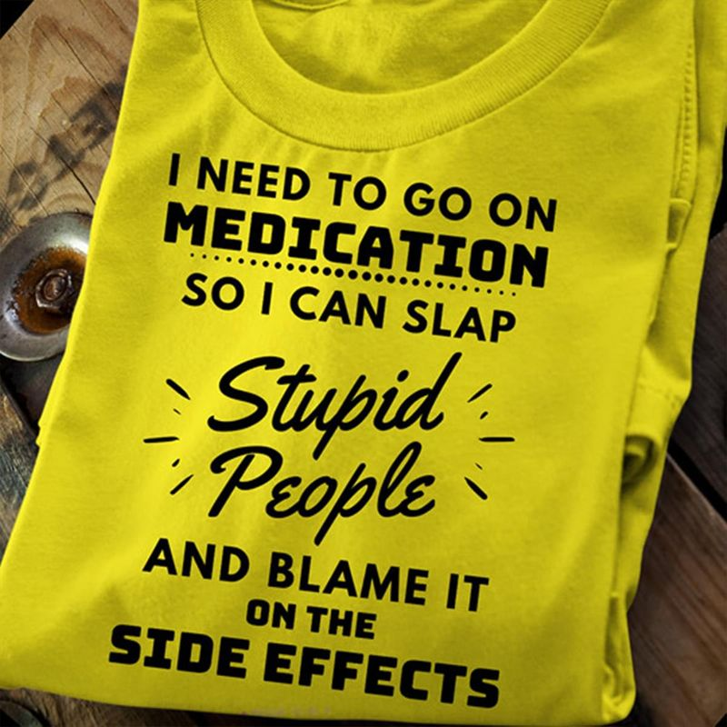 I Need To Go On Medication So I Can Slap Stupid People And Blame It On The Side Efects Yellow Shirt
