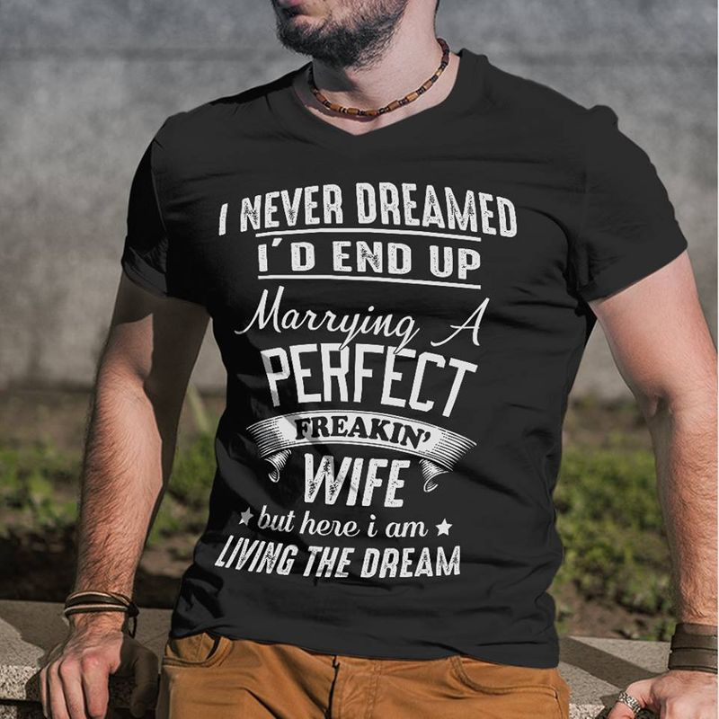 I Never Dreamed I D End Up Marrying A Perfect Freakin Wife But Here I Am Living The Dream  T-shirt Black B5