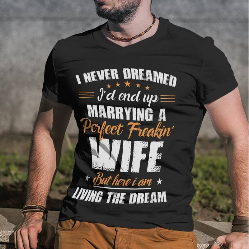 I Never Dreamed I'd End Up Marrying A Perfect Freakin Wife But Here I Am T Shirt Black A5