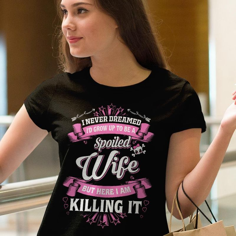 I Never Dreamed Id Crow Up To Be A Spoiled Wife But Here I Am Killing It T Shirt Black B4
