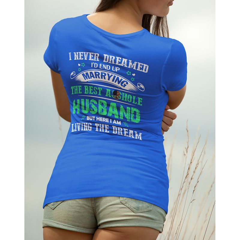 I Never Dreamed Id End Up Marrying The Best A Hole Husband But Here I Am Living The Dream Tshirt Blue A2