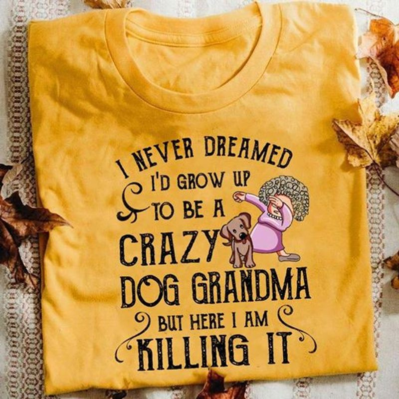 I Never Dreamed Id Grow Up To Be A Crazy Dog Grandma But Here I Am Killing ItT Shirt Orange B7