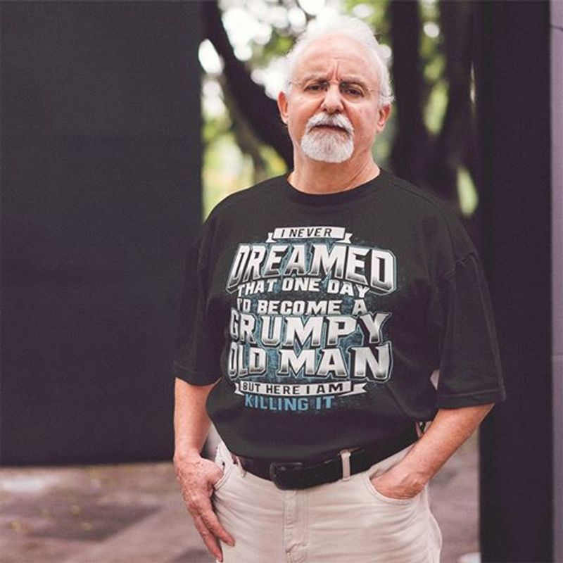 I NEVER DREAMED THAT ONE DAY TO BECOME A GRUMPY OLD MAN BUT HERE I AM KILLING IT T-shirt Black C2