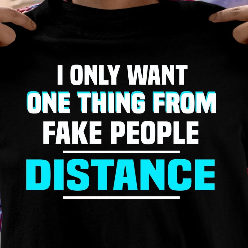 I Only Want One Thing From Fake People Distance Black T Shirt Men And Women S-6XL Cotton
