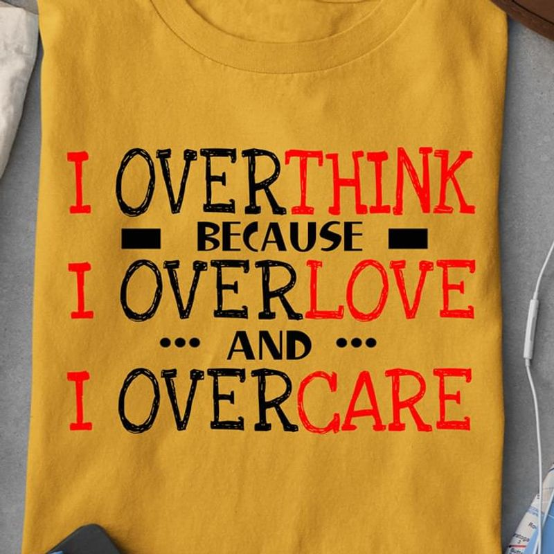 I Overthink Because I Overlove And I Overcare Funny Quote Ideal Gift Gold T Shirt Men And Women S-6XL Cotton