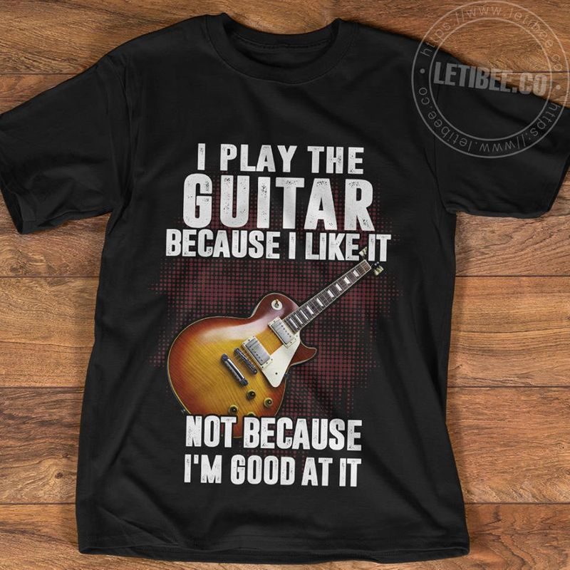 I Play The Guitar Because I Like It Not Because I Am Good At It T Shirt Black