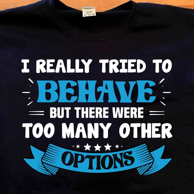 I Really Tried To Behave But There Were Too Many Other Options Design Wearing At Home Black T Shirt Men And Women S-6XL Cotton