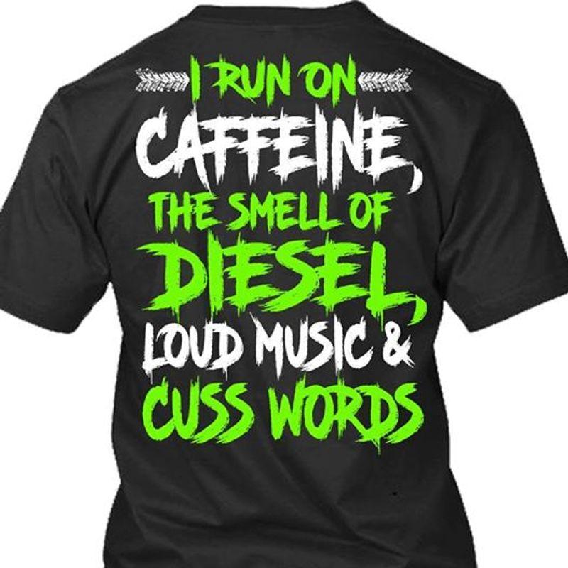 I Run On Caffeine The Smell Of Diesel Loud Music Cuss Words T-shirt Black A5