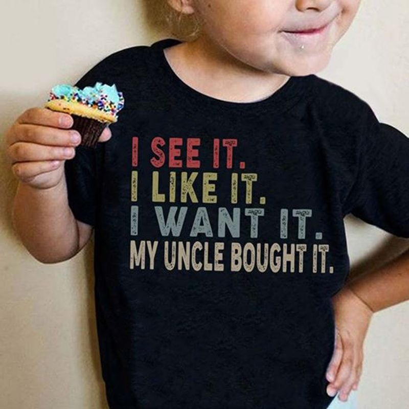I See It I Like It I Want It My Uncle Bought It  T Shirt Black A8