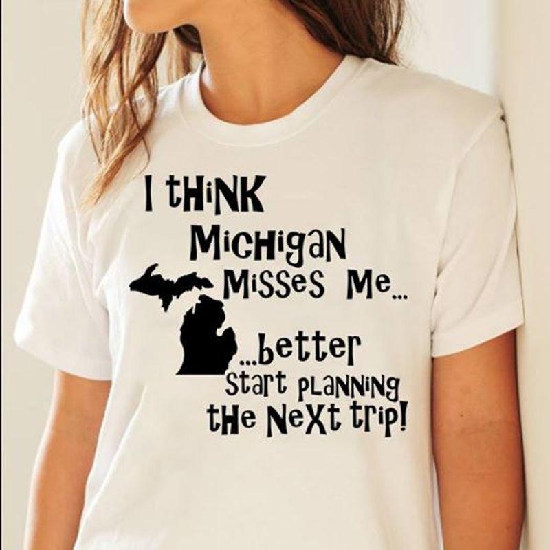 I Think Michigan Misses Me Better Star Planning The Next Trip T Shirt White B1