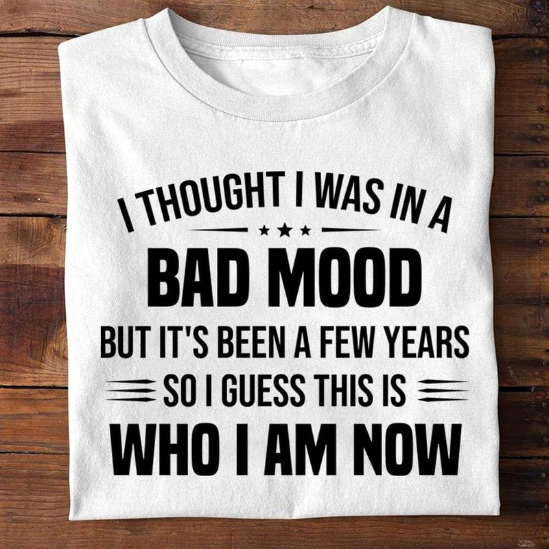 I Thought I Was In A Bad Mood But It's Been A Few Years So I Guess This Is Who I Am Now White T Shirt Men And Women S-6XL Cotton