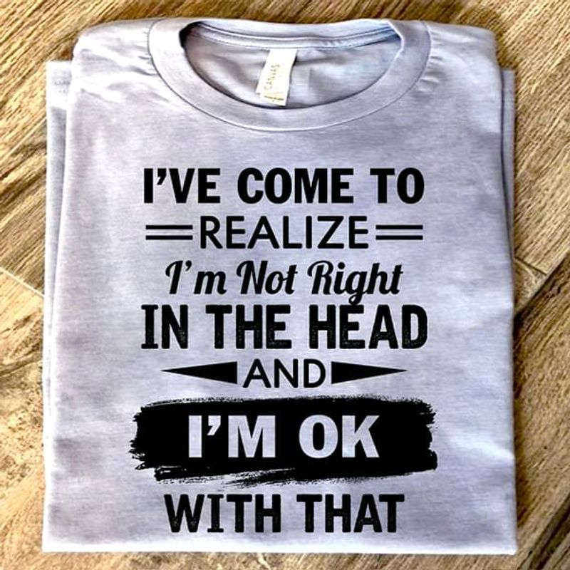 I'Ve Come To Realize I'M Not Right In The Head And I'M Ok With That White T Shirt Men And Women S-6XL Cotton