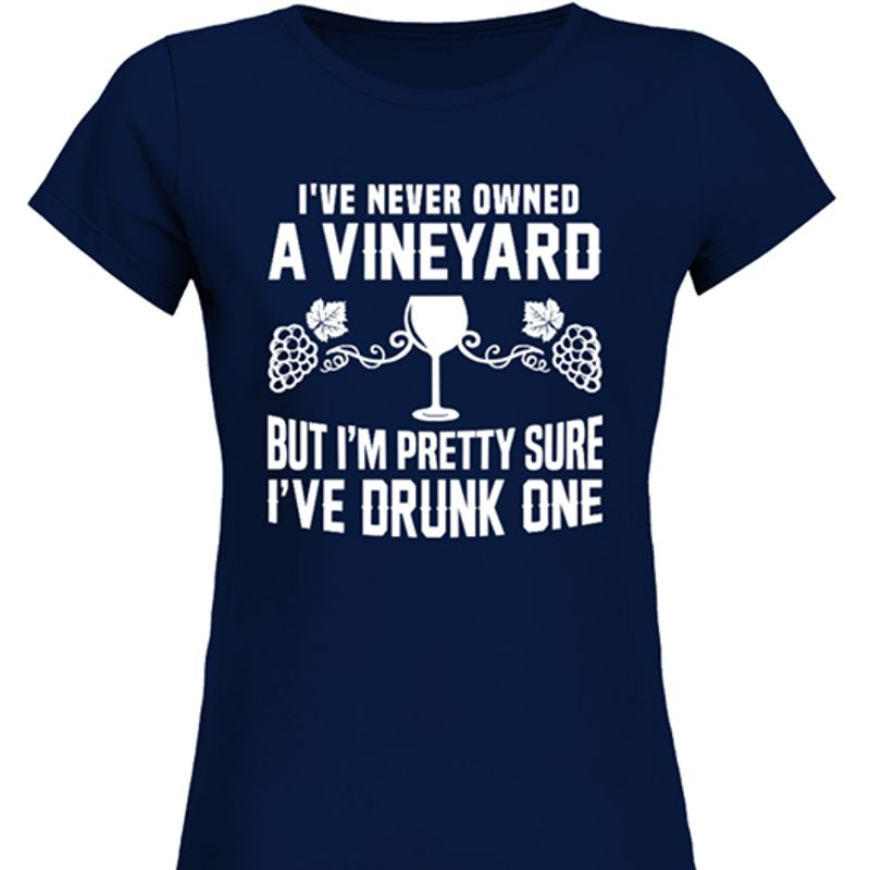 I Ve Never Owned A Vineyard But I M Pretty Sure I Ve Drunk One T-Shirt Navy B5