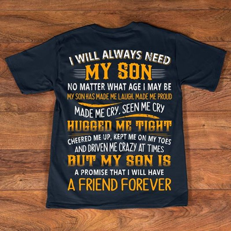 I Will Always Need My Son No Matter What Age I May Be My Son Has Made Me Laugh Made Me Proud Made Me Cry Seen Me Sry Hugged Me Tight I Will Have A Friend Forever T-shirt Black A4
