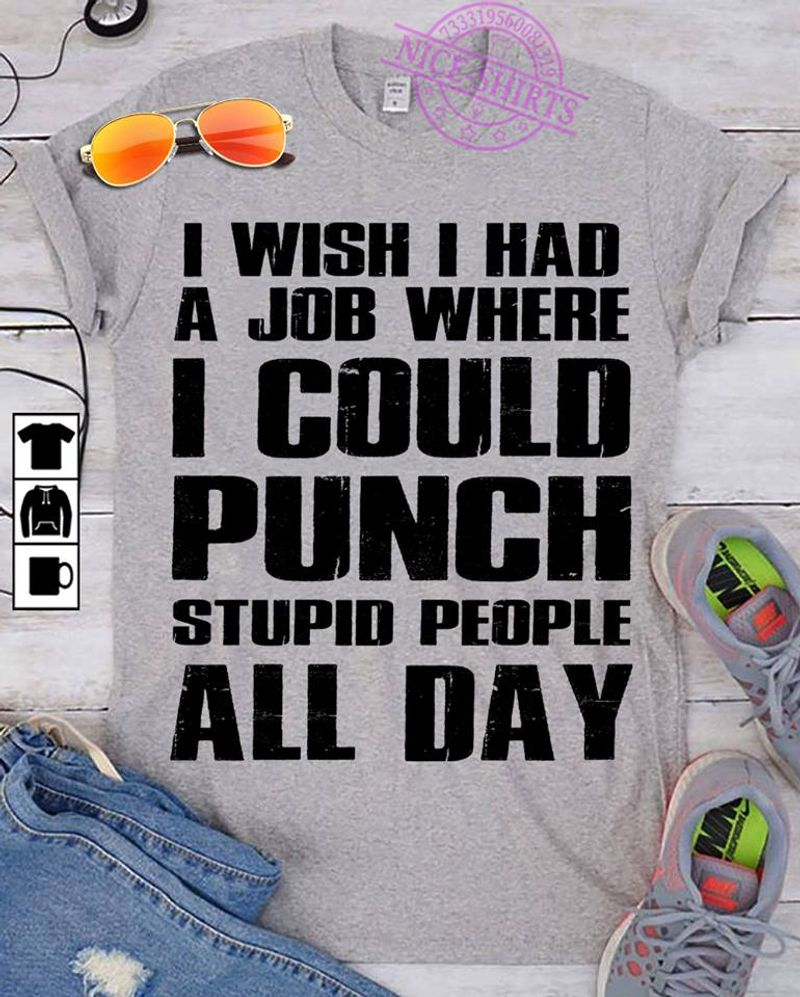 I Wish I Had A Job Where I Could Punch Stupid People All Day  T-Shirt Grey B5