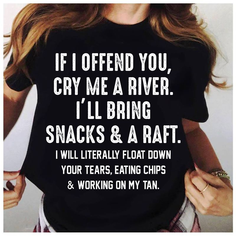 If I Offend You Cry Me A River I Ll Bring Snacks A Raft I Will Literally Float Down Your Tears Eating Chips Working In My Tan  T Shirt Black B5