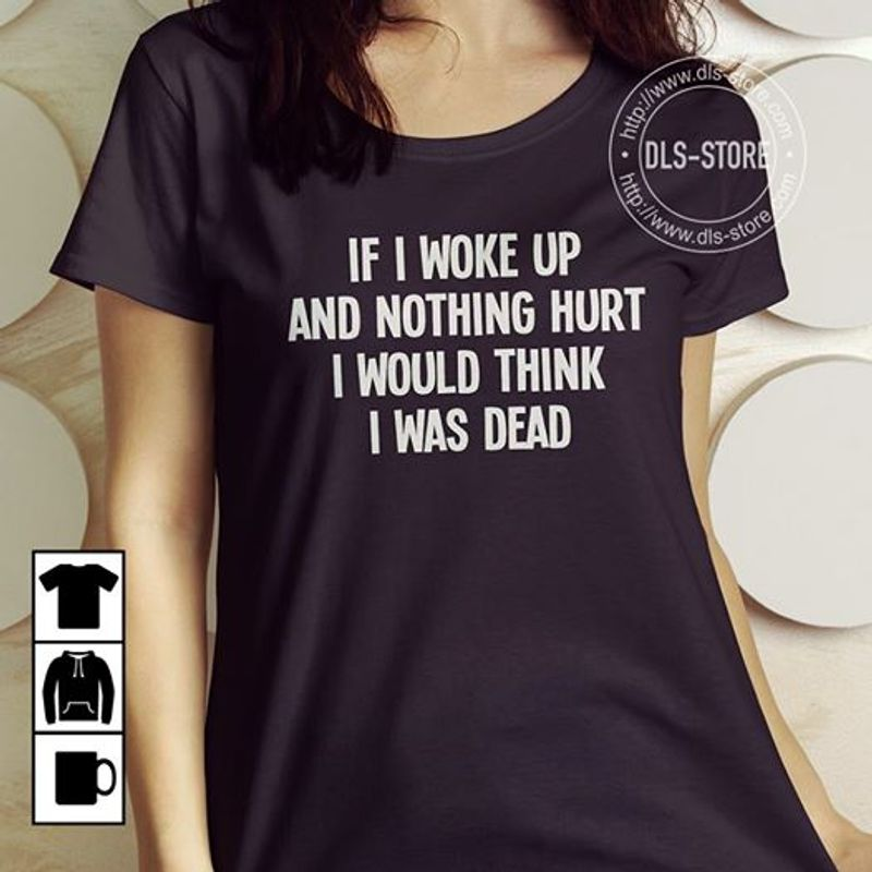 If I Woke Up And Nothing Hurt I Would Think I Was Dead  T-shirt Black A8