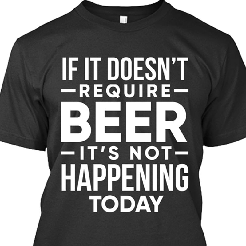 If It Doesnt Require Beer Its Not Happening Today T-shirt Black B7