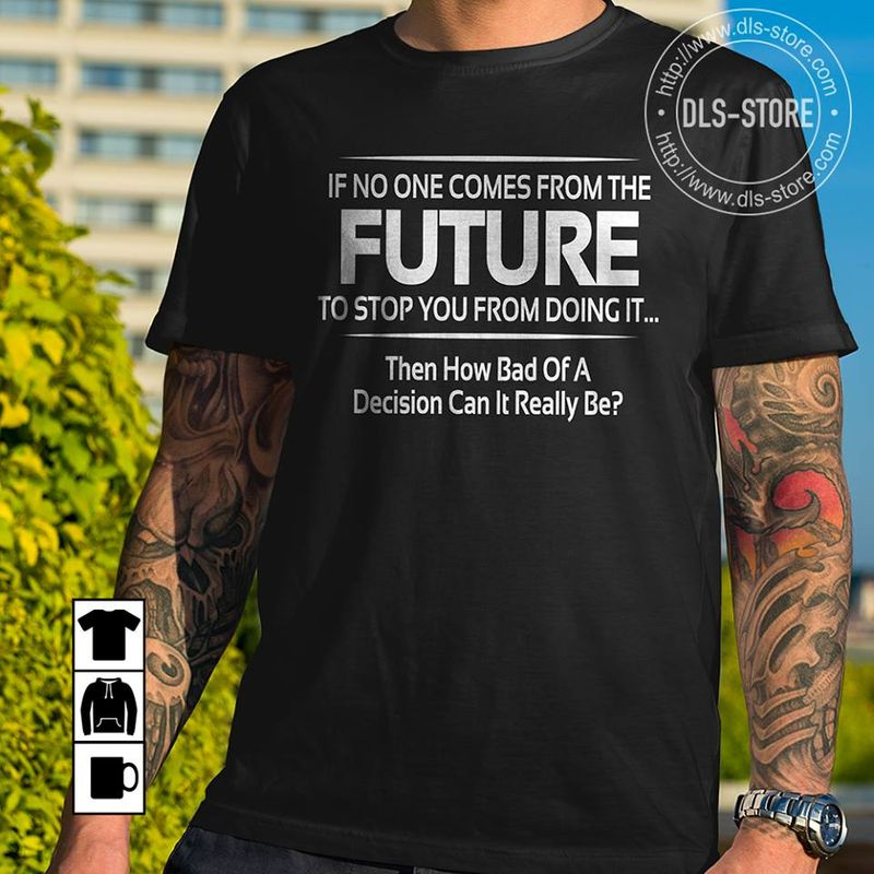 If No One Comes From The Future To Stop You From Doing It Hen How Bad Of A   T-shirt Black B4