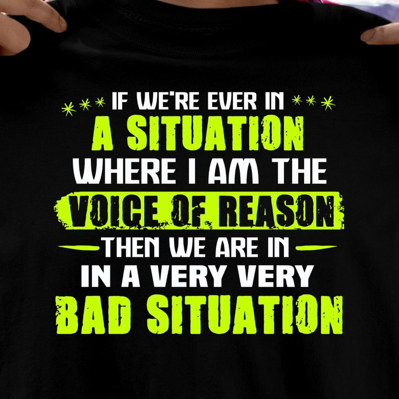 If We'Re In Situation Where I Am Voice Of Reason We Are In Bad Situation Black T Shirt Men And Women S-6XL Cotton