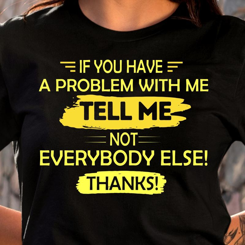 If You Have A Problem With Me Tell Me Not Everybody Else Thanks Black T Shirt Men/ Woman S-6XL Cotton