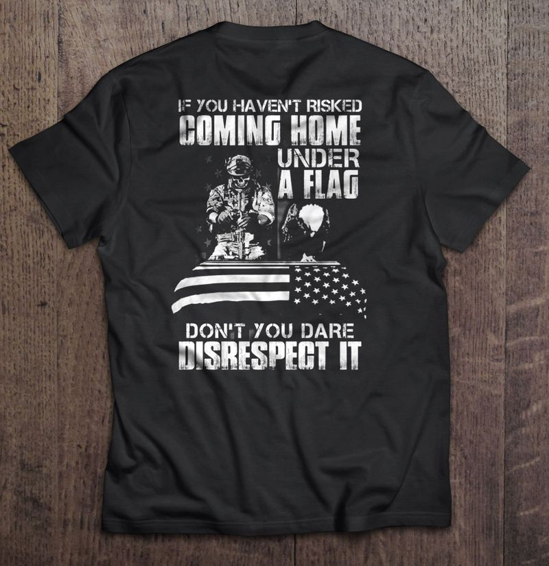 If You Havent Risked Coming Home Under A Flag Dont You Dare Disrespect It – Veteran – T-Shirts Black